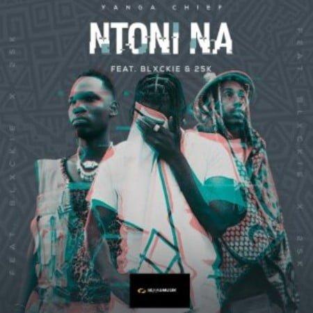 Yanga Chief – Ntoni Na ft. Blxckie & 25K mp3 download free lyrics